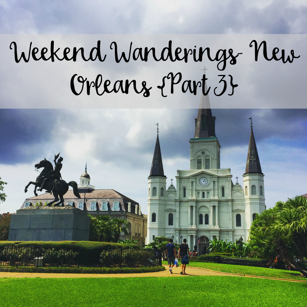 The Wandering Weekenders- Weekend Wanderings New Orleans Part 3