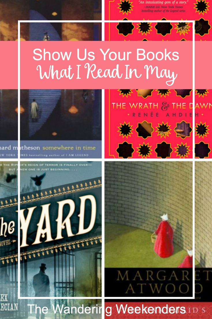 Show Us Your Books- What I Read In May- Reviews of Somewhere In Time, The Yard, The Wrath & The Dawn, The Handmaid's Tale.